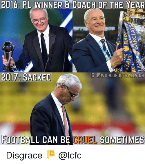 Lcfc: 2016: PL WINNER a COACH OF THE YEAR  IG: LVIDS  2017: SACKED  FOOTBALL CAN BE  FUEL SOMETIMES Disgrace 👎 @lcfc