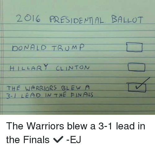 Warriors Blew A 3 1 Lead: 2016 PRESIDENTIAL BALLOT  DONALD TRUMP  H LLA  TON  THE WARRIORS BLEW A  D IN THE FINALS The Warriors blew a 3-1 lead in the Finals ✔  -EJ