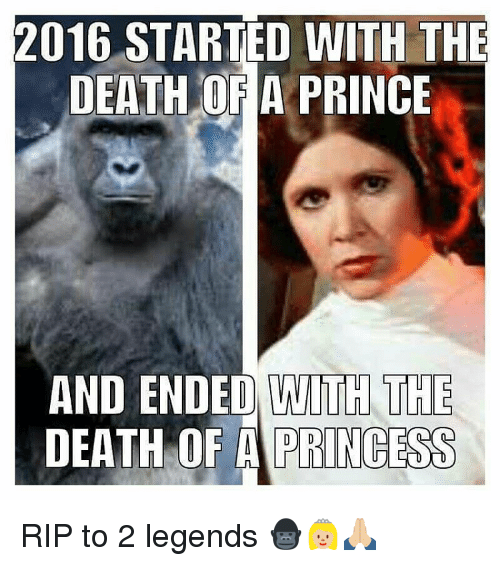 Memes, Prince, and 🤖: 2016 STARTED WITH THE  DEATH OF A PRINCE  AND ENDED WITH THE  DEATH OF A PRINCESS RIP to 2 legends 🦍👸🏼🙏🏼