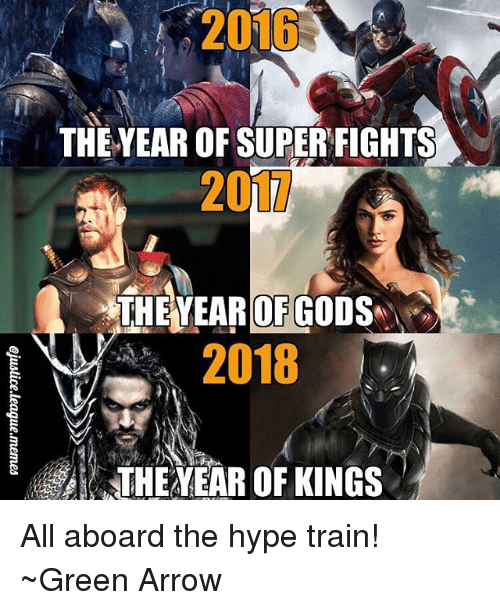 God, Hype, and Arrow: 2016  THE YEAR OF SUPER FIGHTS  20  THEYEAR OF GOD  2018  THE EAR OF KINGS All aboard the hype train! ~Green Arrow