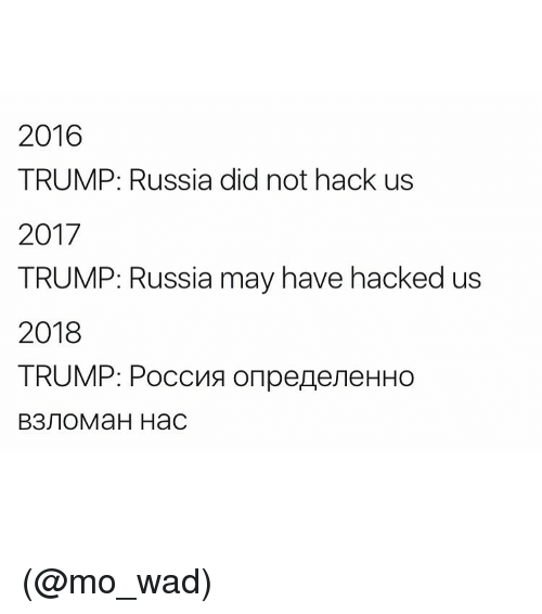 Funny and Meme: 2016  TRUMP: Russia did not hack us  2017  TRUMP: Russia may have hacked us  2018  TRUMP: PoccMa on peneveHHo (@mo_wad)