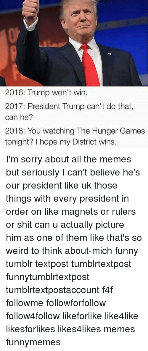 The Hunger Games, Sorry, and Tumblr: 2016: Trump won't win.  2017: President Trump can't do that  can he?  2018: You watching The Hunger Games  tonight? I hope my District wins. I'm sorry about all the memes but seriously I can't believe he's our president like uk those things with every president in order on like magnets or rulers or shit can u actually picture him as one of them like that's so weird to think about-mich funny tumblr textpost tumblrtextpost funnytumblrtextpost tumblrtextpostaccount f4f followme followforfollow follow4follow likeforlike like4like likesforlikes likes4likes memes funnymemes