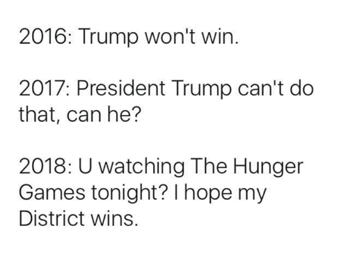 the hunger game: 2016: Trump won't win  2017: President Trump can't do  that, can he?  2018: Uwatching The Hunger  Games tonight? I hope my  District wins.