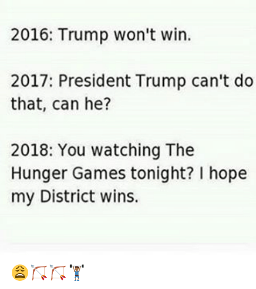 the hunger game: 2016: Trump won't win.  2017: President Trump can't do  that, can he?  2018: You watching The  Hunger Games tonight? hope  my District wins. 😩🏹🏹🏋🏾