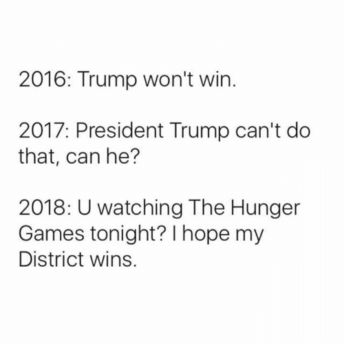 the hunger game: 2016: Trump won't win  2017: President Trump can't do  that, can he?  2018: U watching The Hunger  Games tonight? I hope my  District wins.