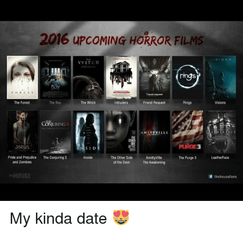 The Purge: 2016 upcoMING HORROR FILMS  VVITCH  ring  FOREST  The Boy  The Forest  The Witch  ntruders  Friend Request  AMITYVILLE EK  PURGE3  SID  Amittyvilie  Pride and Prejudice  The Conjuring 2  Inside  The Other Side  The Purge 3  Leatherface  of the Door The Awakening  and Zombies  HOUSE  If the house fans My kinda date 😻