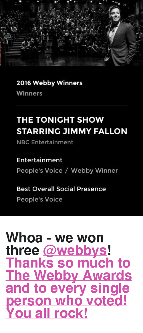 "The Tonight Show Starring Jimmy Fallon: 2016 Webby Winners  Winners  THE TONIGHT SHOW  STARRING JIMMY FALLON  NBC Entertainment  Entertainment  People's Voice  Webby Winner  Best Overall Social Presence  People's Voice <h2>Whoa - we won three <a class=""tumblelog"" href=""https://tmblr.co/mQsUVpTni3eNjuQ7GjkLkFw"" target=""_blank"">@webbys</a>​! <a href=""https://twitter.com/FallonTonight/status/724968663703523328"" target=""_blank"">Thanks so much to <b>The Webby Awards</b> and to every single person who voted! You all rock!</a></h2>"