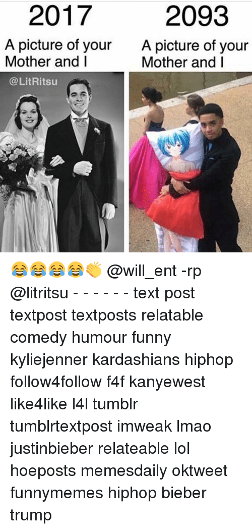 Memes, 🤖, and Mother: 2017  2093  A picture of your  A picture of your  Mother and I  Mother and I  @Lit Ritsu 😂😂😂😂👏 @will_ent -rp @litritsu - - - - - - text post textpost textposts relatable comedy humour funny kyliejenner kardashians hiphop follow4follow f4f kanyewest like4like l4l tumblr tumblrtextpost imweak lmao justinbieber relateable lol hoeposts memesdaily oktweet funnymemes hiphop bieber trump