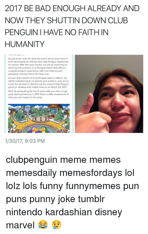 Punny Jokes Tumblr: 2017 BE BAD ENOUGH ALREADY AND  NOW THEY SHUTTIN DOWN CLUB  PENGUIN I HAVE NO FAITHIN  HUMANITY  As you know, over the past few years, we've been hard at  work developing an entirely new Club Penguin experience  for mobile. With this next chapter, we will be launching an  amazing new product, Club Penguin Island, that offers a  uniquely penguin experience, with new features and  gameplay, making it more fun than ever.  As part of the launch of Club Penguin lsland in March, we  will be transitioning to an entirely new platform, and, we ve  made the decision to discontinue the current Club Penguin  game on desktop and mobile devices on March 29, 2017  We'll be celebrating the first 11 years with you with a huge  party starting February 1, 2017. Here's a little sneak peek of  what you can expect at the party:  1/30/17, 9:03 PM clubpenguin meme memes memesdaily memesfordays lol lolz lols funny funnymemes pun puns punny joke tumblr nintendo kardashian disney marvel 😂 😢