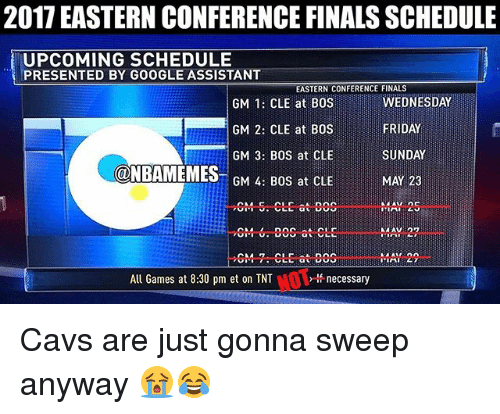 Cavs, Finals, and Friday: 2017 EASTERN CONFERENCE FINALS SCHEDULE  UPCOMING SCHEDULE  PRESENTED BY GOOGLE ASSISTANT  EASTERN CONFERENCE FINALS  GM  1: CLE at BOS  FRIDAY  GM 2: CLE at BOS  GM 3: BOS at CLE  SUNDAY  NBAMEMES  GM 4: BOS at CLE  CM Dinc  at CLE  All Games at 8:30 pm et on TNT  lf necessary Cavs are just gonna sweep anyway 😭😂