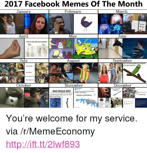 """October November: 2017 Facebook Memes Of The Month  February  J anuary  March  Gas the  Normies  April  May  June  STRESS  How to talk with short people  PAIN  No  Yes  A cold one  substance  abuse  July  August  September  You've heard of Elf on the Shelf  now get reacly for  He protee  HANK  YOU  FOR  He attac  ELPING  NOT YOU  DESTRO  but most importantly  He resurrec  THE  ONE  RING  October  November  December  Pen is short for  Penjamin  USA TOOAYo  WHO WOULD WIN?A look at the gun used in the Texas church  death  a computer program with  millions of lines of code  one CURLYBOYPossible modifications  Me  t youplay 1-800-273-8055 byLoo  nght kc2018the same way <p>You&rsquo;re welcome for my service. via /r/MemeEconomy <a href=""""http://ift.tt/2lwf893"""">http://ift.tt/2lwf893</a></p>"""