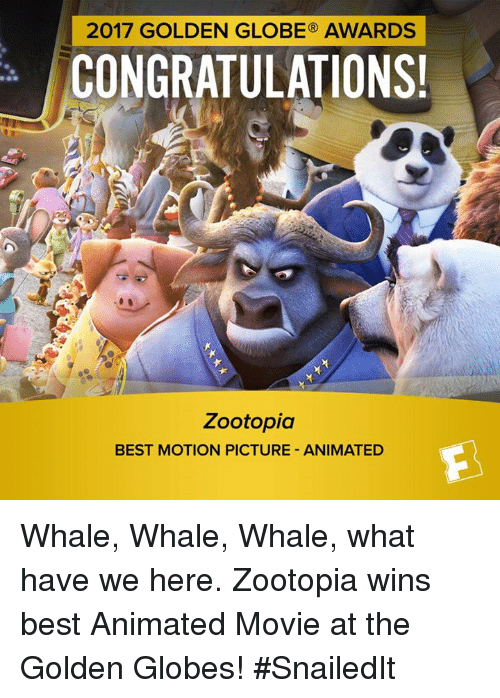 Animated Movies: 2017 GOLDEN GLOBE AWARDS  CONGRATULATIONS!  Zootopia  BEST MOTION PICTURE ANIMATED Whale, Whale, Whale, what have we here.  Zootopia wins best Animated Movie at the Golden Globes! #SnailedIt