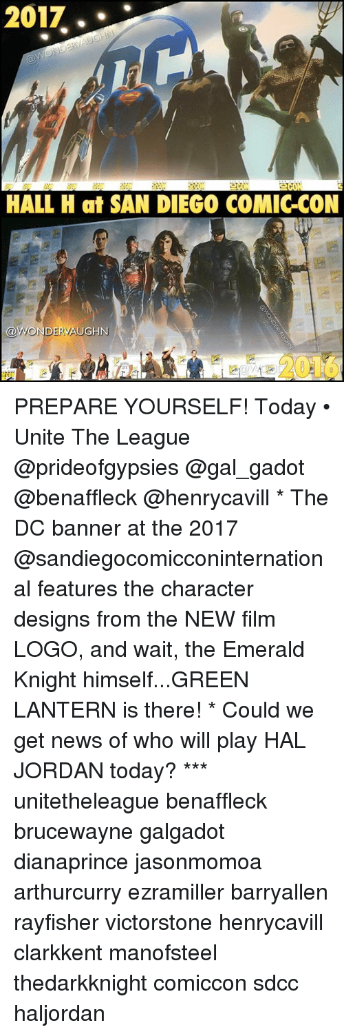 Memes, News, and Green Lantern: 2017  HALL H at SAN DIEGO COMIC-CON PREPARE YOURSELF! Today • Unite The League @prideofgypsies @gal_gadot @benaffleck @henrycavill * The DC banner at the 2017 @sandiegocomicconinternational features the character designs from the NEW film LOGO, and wait, the Emerald Knight himself...GREEN LANTERN is there! * Could we get news of who will play HAL JORDAN today? *** unitetheleague benaffleck brucewayne galgadot dianaprince jasonmomoa arthurcurry ezramiller barryallen rayfisher victorstone henrycavill clarkkent manofsteel thedarkknight comiccon sdcc haljordan