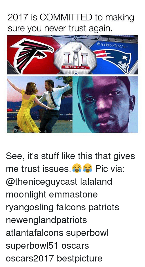 Memes, Super Bowl, and Bowling: 2017 is COMMITTED to making  sure you never trust again.  @The NiceGuyCast  SUPER BOWL See, it's stuff like this that gives me trust issues.😂😂 Pic via: @theniceguycast lalaland moonlight emmastone ryangosling falcons patriots newenglandpatriots atlantafalcons superbowl superbowl51 oscars oscars2017 bestpicture