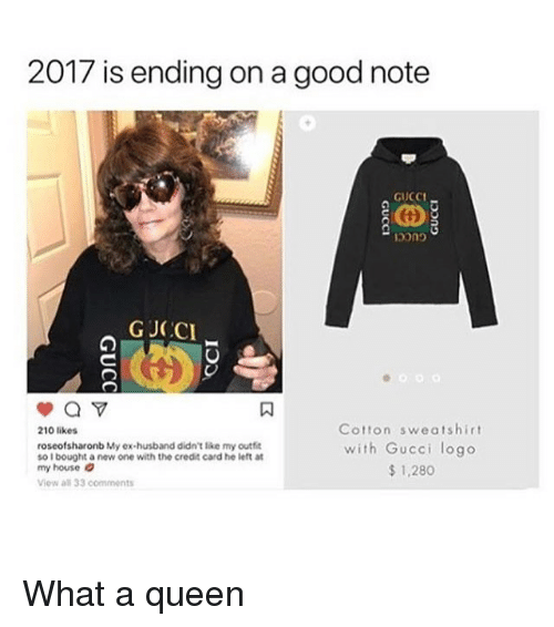 Gucci, Memes, and My House: 2017 is ending on a good note  GUCCI-  GJCCI  Cotton sweatshirt  with Gucci logo  $ 1,280  210 likes  roseofsharonb My ex-husband didnt lke my outfe  so I bought a new one with the credit card he left at  my house  Viow all 33 comments What a queen