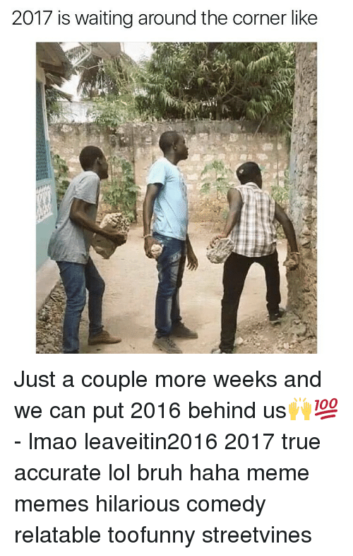 Memes, 🤖, and Coupling: 2017 is waiting around the corner like Just a couple more weeks and we can put 2016 behind us🙌💯 - lmao leaveitin2016 2017 true accurate lol bruh haha meme memes hilarious comedy relatable toofunny streetvines