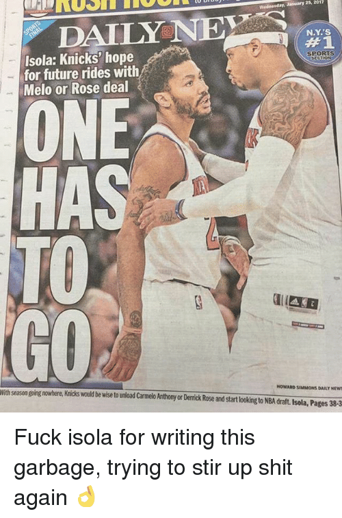 Derrick Rose, Memes, and Nba: 2017  January 25, Wodnesday, DAILY NE  NY'S  Isola: Knicks' hope  SPORTS  SECTION  for future rides with  Melo or Rose deal  ONE  HA  GO  Withseasongoing HowARD SIMMONS DAILY MEWE  nowhere, Knicks would be wise tounload CarmeloAnthony or Derrick Rose and startlookingto NBA draft. Isola, Pages 38-3 Fuck isola for writing this garbage, trying to stir up shit again 👌