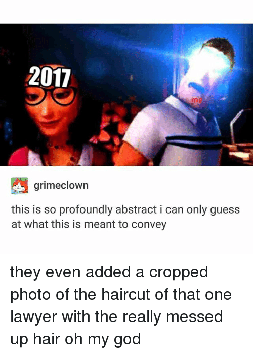 God, Haircut, and Ironic: 2017  me  grimeclown  this is so profoundly abstract i can only guess  at what this is meant to convey they even added a cropped photo of the haircut of that one lawyer with the really messed up hair oh my god