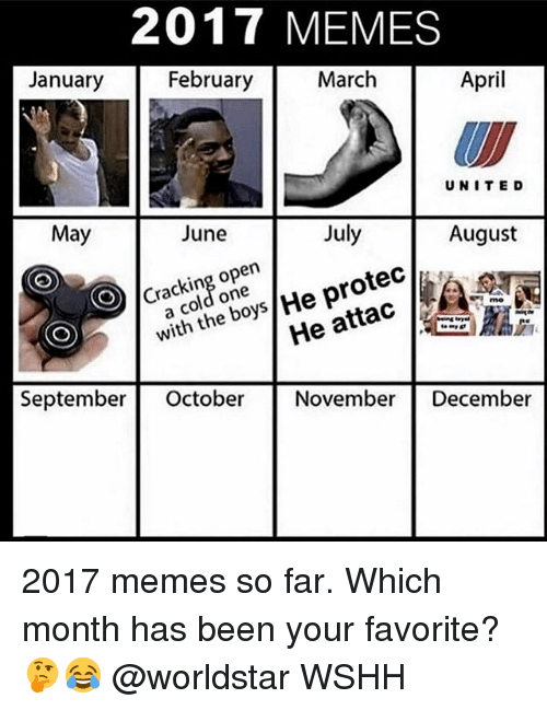 2017: 2017 MEMES  January  February  March  April  UNITE D  May  June  July  August  Cracking open  a cold one  He attac 40 7  September October November December  with the boys/He protec/, 2017 memes so far. Which month has been your favorite? 🤔😂 @worldstar WSHH