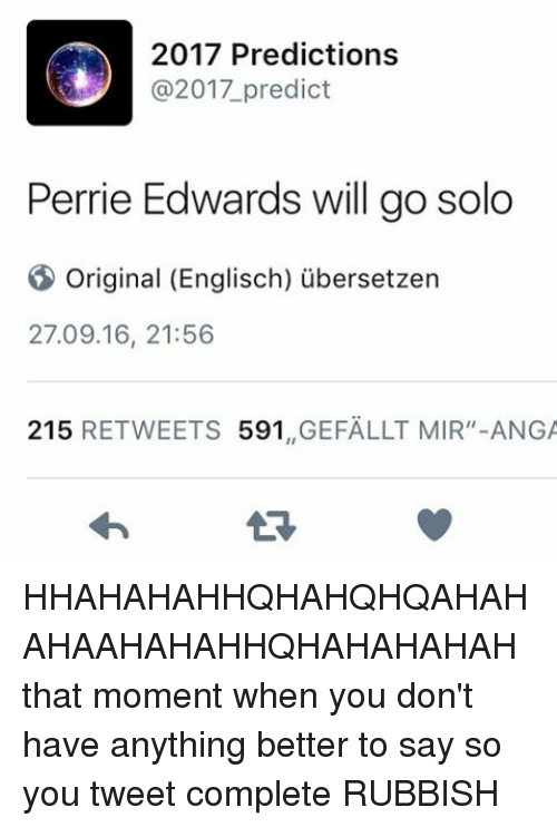 """perrie edwards: 2017 Predictions  @2017 predict  Perrie Edwards will go solo  original (Englisch) ubersetzen  27.09.16, 21:56  215  RETWEETS  591  GEFALLT MIR"""" ANGA HHAHAHAHHQHAHQHQAHAHAHAAHAHAHHQHAHAHAHAH that moment when you don't have anything better to say so you tweet complete RUBBISH"""