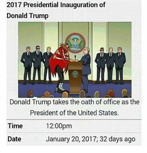 presidential inauguration: 2017 Presidential Inauguration of  Donald Trump  Donald Trump takes the oath of office as the  President of the United States.  12:00pm  Time  January 20, 2017, 32 days ago  Date
