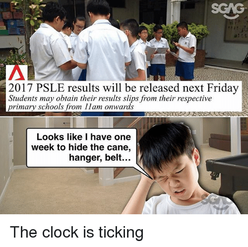 Clock, Friday, and Memes: 2017 PSLE results will be released next Friday  Students may obtain their results slips from their respective  primary schools from 11am onwards  Looks like I have one  week to hide the cane,  hanger, belt... The clock is ticking
