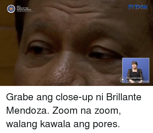 Zoom, Filipino (Language), and The Nation: 2017  STATE OF THE  NATION ADORESS  presidenti  cAhnun set ions Grabe ang close-up ni Brillante Mendoza. Zoom na zoom, walang kawala ang pores.