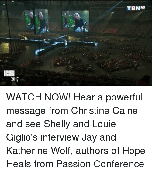 confer: 2017  TBNap WATCH NOW! Hear a powerful message from Christine Caine and see Shelly and Louie Giglio's interview Jay and Katherine Wolf, authors of Hope Heals from Passion Conference