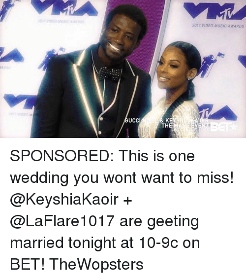 ucc: 2017 VIDEO MUSIC AWARDS  UCC  THE SPONSORED: This is one wedding you wont want to miss! @KeyshiaKaoir + @LaFlare1017 are geeting married tonight at 10-9c on BET! TheWopsters