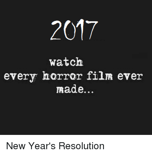 horror: 2017  watch  every horror film ever  made New Year's Resolution