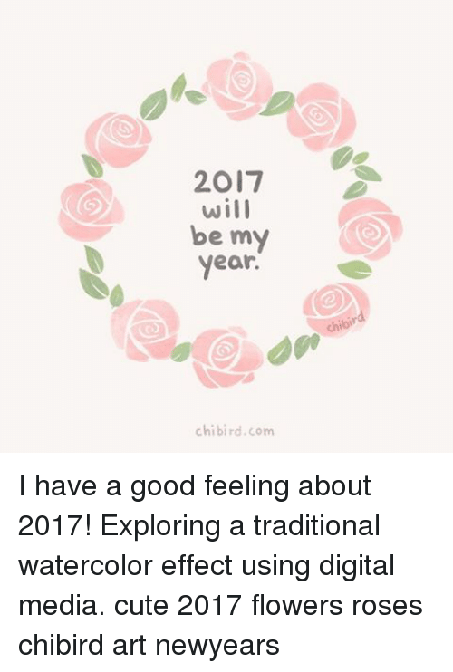 Memes, Birds, and Flower: 2017  will  be my  year.  chi bird com I have a good feeling about 2017! Exploring a traditional watercolor effect using digital media. cute 2017 flowers roses chibird art newyears