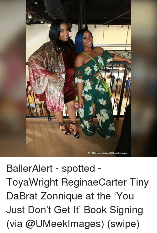 Memes, Book, and 🤖: 2017Michael Walker/@Umeeklmages BallerAlert - spotted - ToyaWright ReginaeCarter Tiny DaBrat Zonnique at the 'You Just Don't Get It' Book Signing (via @UMeekImages) (swipe)