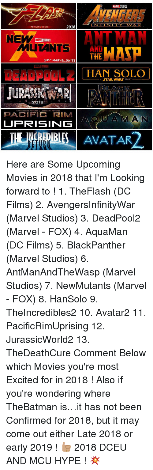 upcoming movies: 2018  ARRIVING SOON  MARTEL STUDIOS  a DC MARVEL UNITE  MARVEL  STUDIOS  2018  WARNER BROS. PICTURES LEGENDARY PICTURES  UPRISING  MARVEL STUDIOS  INFINITY VVAR  ANT MAN  THE WATP  HAN SOLO  A STAR WARS  STORY  AVATAR Here are Some Upcoming Movies in 2018 that I'm Looking forward to ! 1. TheFlash (DC Films) 2. AvengersInfinityWar (Marvel Studios) 3. DeadPool2 (Marvel - FOX) 4. AquaMan (DC Films) 5. BlackPanther (Marvel Studios) 6. AntManAndTheWasp (Marvel Studios) 7. NewMutants (Marvel - FOX) 8. HanSolo 9. TheIncredibles2 10. Avatar2 11. PacificRimUprising 12. JurassicWorld2 13. TheDeathCure Comment Below which Movies you're most Excited for in 2018 ! Also if you're wondering where TheBatman is…it has not been Confirmed for 2018, but it may come out either Late 2018 or early 2019 ! 👍🏽 2018 DCEU AND MCU HYPE ! 💥