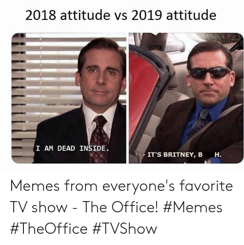 britney: 2018 attitude vs 2019 attitude  I AM DEAD INSIDE  IT'S BRITNEY, B  н. Memes from everyone's favorite TV show - The Office! #Memes #TheOffice #TVShow