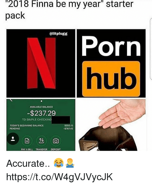 "Memes, Porn Hub, and Porn: 2018  Finna  be  my  year""  starter  pack  @litplugg  Porn  hub  AVAILABLE BALANCE  -$237.29  TD SIMPLE CHECKING  TODAY'S BEGINNING BALANCE  PENDING  $550,13  $787.42  PAY A BIL TRANSFER DEPOSIT Accurate.. 😂🤷‍♂️ https://t.co/W4gVJVycJK"