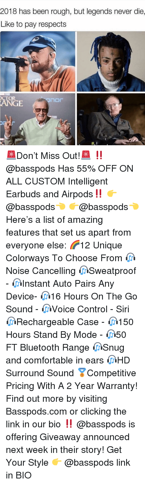 Legends Never Die: 2018 has been rough, but legends never die,  Like to pay respects  CTOR  门口厂  GE 🚨Don't Miss Out!🚨 ‼️ @basspods Has 55% OFF ON ALL CUSTOM Intelligent Earbuds and Airpods‼️ 👉@basspods👈 👉@basspods👈 Here's a list of amazing features that set us apart from everyone else: 🌈12 Unique Colorways To Choose From 🎧Noise Cancelling 🎧Sweatproof - 🎧Instant Auto Pairs Any Device- 🎧16 Hours On The Go Sound - 🎧Voice Control - Siri 🎧Rechargeable Case - 🎧150 Hours Stand By Mode - 🎧50 FT Bluetooth Range 🎧Snug and comfortable in ears 🎧HD Surround Sound 🥇Competitive Pricing With A 2 Year Warranty! Find out more by visiting Basspods.com or clicking the link in our bio ‼️ @basspods is offering Giveaway announced next week in their story! Get Your Style 👉 @basspods link in BIO