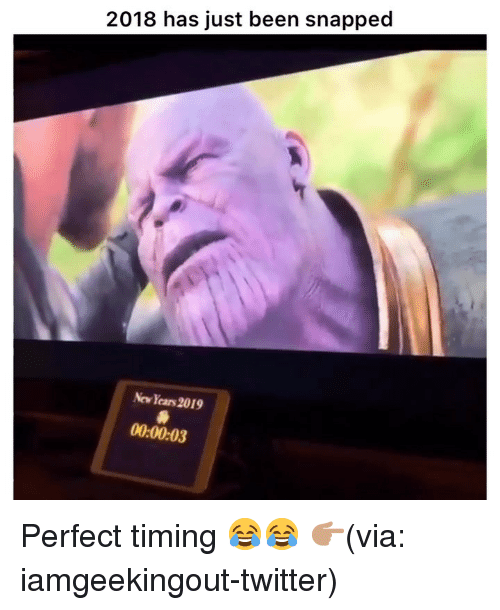 Perfect Timing: 2018 has just been snapped  New Years 2019  00:00:03 Perfect timing 😂😂 👉🏽(via: iamgeekingout-twitter)