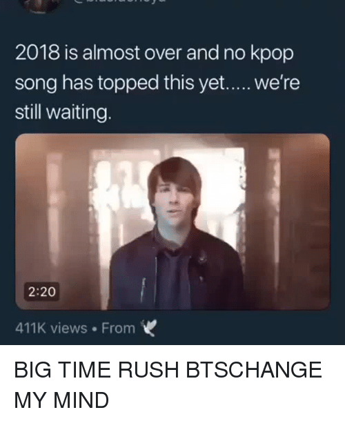 Topped: 2018 is almost over and no kpop  song has topped this yet..... we're  still waiting.  2:20  411K views From BIG TIME RUSH  BTSCHANGE MY MIND