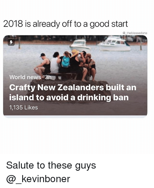 Drinking, Funny, and Meme: 2018 is already off to a good start  @ theblessedone  World news 3h  Crafty New Zealanders built an  island to avoid a drinking ban  1,135 Likes Salute to these guys @_kevinboner