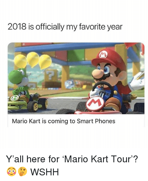 Mario Kart, Memes, and Wshh: 2018 is officially my favorite year  Mario Kart is coming to Smart Phones Y'all here for 'Mario Kart Tour'? 😳🤔 WSHH