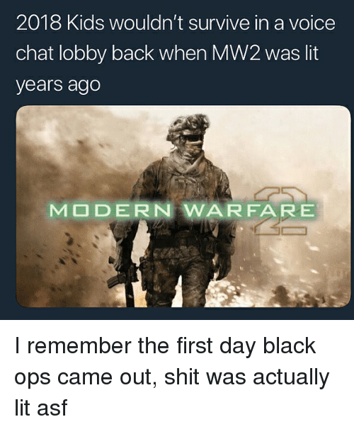 modern warfare: 2018 Kids wouldn't survive in a voice  chat lobby back when MW2 was lit  years ago  MODERN WARFARE I remember the first day black ops came out, shit was actually lit asf