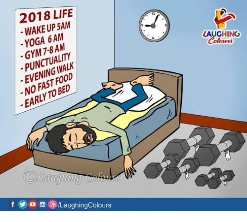 Fast Food, Food, and Gym: 2018 LIFE  WAKE UP 5AM  -YOGA 6AM  -GYM 7-8AM  -PUNCTUALITY  EVENINGWALK  NO FAST FOOD  EARLY TO BED  12  LAUGHING  Colour  /LaughingColours