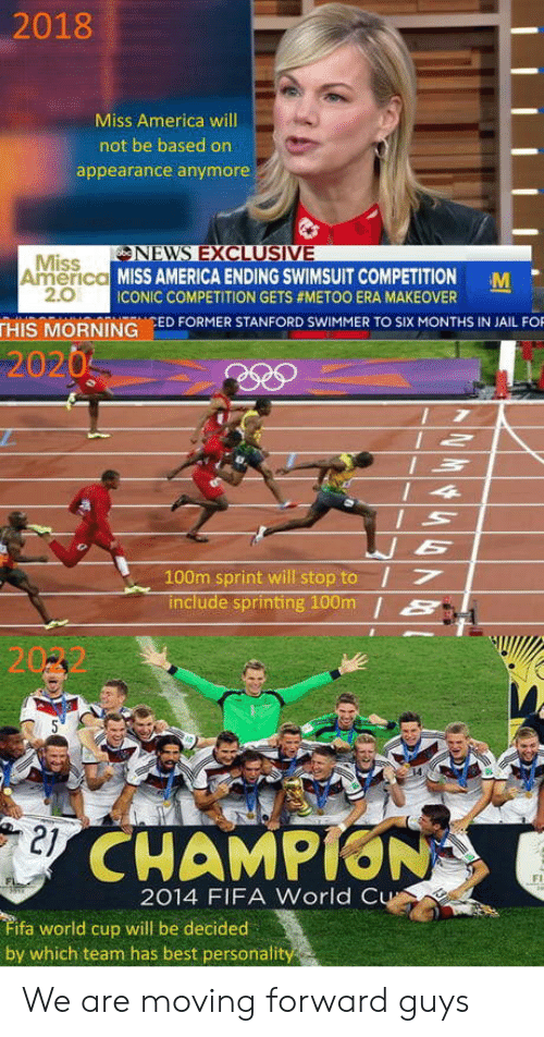 Stanford: 2018  Miss America will  not be based on  appearance anymore  NEVNS EXCLUSIVE  Miss  2.0  America MISS AMERICA ENDING SWIMSUIT COMPETITION M  ICONIC COMPETITION GETS #METOO ERA MAKEOVER  THIS MORNING ED FORMER STANFORD SWIMMER TO SIX MONTHS IN JAIL FO  2020  100m sprint will stop to I7  include sprinting 100m /S  21  CHAMPION  Fi  2014 FIFA World C  ifa world cup will be decided  by which team has best personali We are moving forward guys