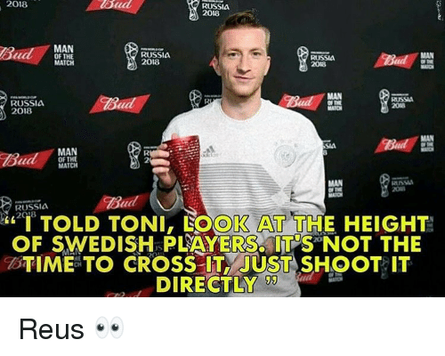 """reus: 2018  RUSSIA  2018  MAN  OF THE  MATCH  RUSSIA  2018  RUSSIA  MAN  RUSSIA  2018  RUSSIA  2018  MAN  OF THE  MATCH  MAN  USS  Bud  RUSSIA  """"I TOLD TONI, LOOK AT THE HEIGHT!  OF SWEDISH PLAYERS ITNOT THE  BTIME TO CROSS IT JUST SHOOT IT  DIRECTLY  !ワ Reus 👀"""