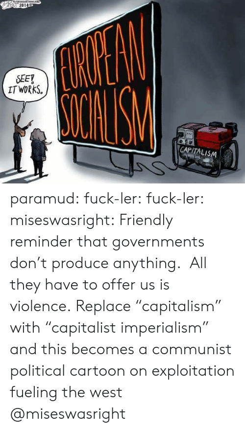 """imperialism: 2018  SEEY  IT WORkS.  CAPITALISM paramud:  fuck-ler: fuck-ler:  miseswasright: Friendly reminder that governments don't produce anything. All they have to offer us is violence. Replace """"capitalism"""" with """"capitalist imperialism"""" and this becomes a communist political cartoon on exploitation fueling the west  @miseswasright"""