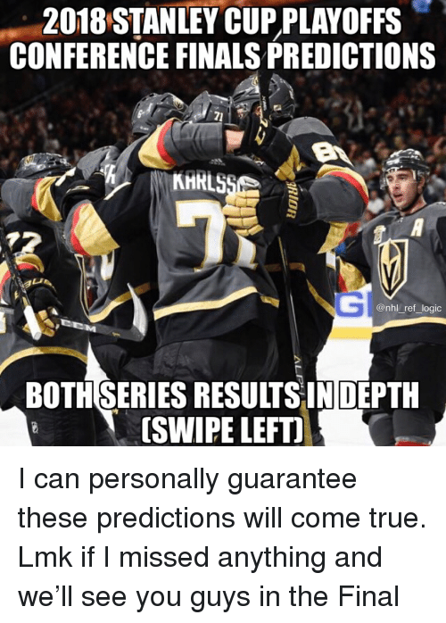 stanley cup playoffs: 2018 STANLEY CUP PLAYOFFS  CONFERENCE FINALS PREDICTIONS  @nhl_ref_logic  BOTHSERIES RESULTSINDEPTH  [SWIPE LEFTI I can personally guarantee these predictions will come true. Lmk if I missed anything and we'll see you guys in the Final