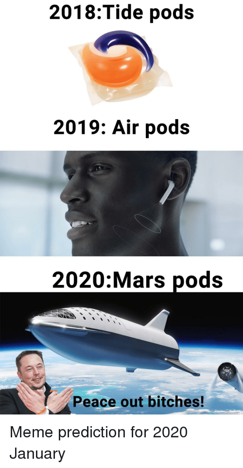 peace out: 2018:Tide pods  2019: Air pods  2020:Mars pods  Peace out bitches! Meme prediction for 2020 January