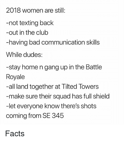 Bad, Club, and Facts: 2018 women are still:  -not texting back  -out in the club  -having bad communication skills  While dudes:  -stay home n gang up in the Battle  Royale  -all land together at Tilted Towers  make sure their squad has full shield  -let everyone know there's shots  coming from SE 345 Facts