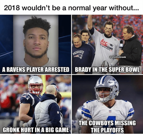 gronk: 2018 wouldn't be a normal year without...  @GhettoGronk  A RAVENS PLAYER ARRESTED BRADY IN THE SUPER BOWL  THE COWBOYS MISSING  THE PLAYOFFS  GRONK HURT IN A BIG GAME