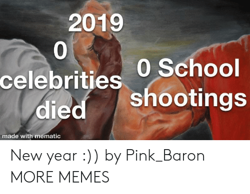 baron: 2019  0  celebrities 0 School  died shootings  made with mematic New year :)) by Pink_Baron MORE MEMES